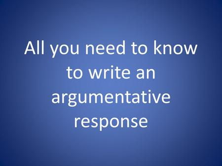 All you need to know to write an argumentative response.