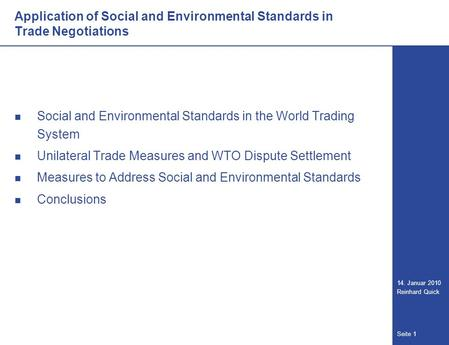 Seite 1 14. Januar 2010 Reinhard Quick Social and Environmental Standards in the World Trading System Unilateral Trade Measures and WTO Dispute Settlement.