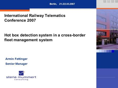 International Railway Telematics Conference 2007 Hot box detection system in a cross-border fleet management system Armin Fettinger Senior Manager Berlin,21./22.03.2007.