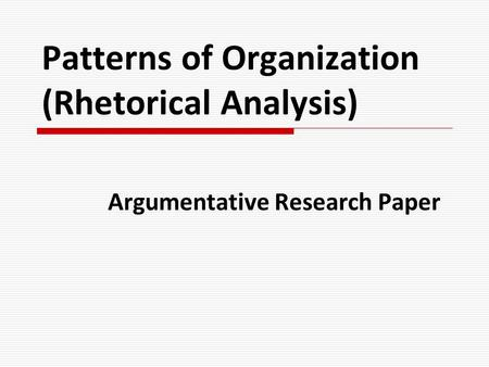 Patterns of Organization (Rhetorical Analysis) Argumentative Research Paper.