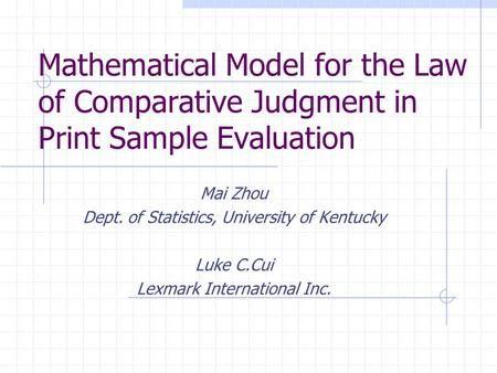 Mathematical Model for the Law of Comparative Judgment in Print Sample Evaluation Mai Zhou Dept. of Statistics, University of Kentucky Luke C.Cui Lexmark.