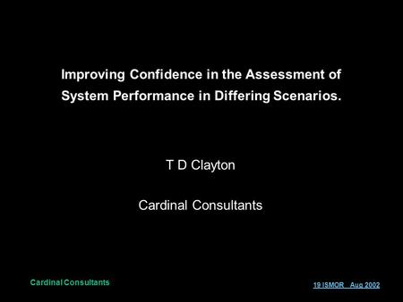 Cardinal Consultants 19 ISMOR Aug 2002 Improving Confidence in the Assessment of System Performance in Differing Scenarios. T D Clayton Cardinal Consultants.