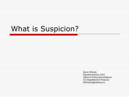 What is Suspicion? Kevin Whelan Resident Advisor, EAG Office of Technical Assistance US Department of Treasury