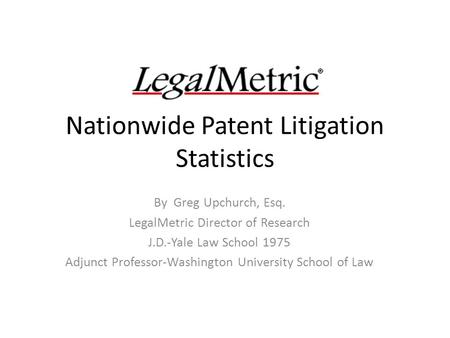 Nationwide Patent Litigation Statistics By Greg Upchurch, Esq. LegalMetric Director of Research J.D.-Yale Law School 1975 Adjunct Professor-Washington.