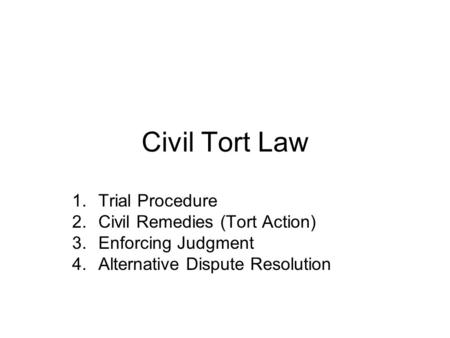 Civil Tort Law 1.Trial Procedure 2.Civil Remedies (Tort Action) 3.Enforcing Judgment 4.Alternative Dispute Resolution.