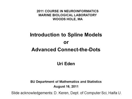 2011 COURSE IN NEUROINFORMATICS MARINE BIOLOGICAL LABORATORY WOODS HOLE, MA Introduction to Spline Models or Advanced Connect-the-Dots Uri Eden BU Department.