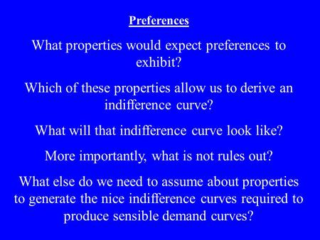 Preferences What properties would expect preferences to exhibit? Which of these properties allow us to derive an indifference curve? What will that indifference.