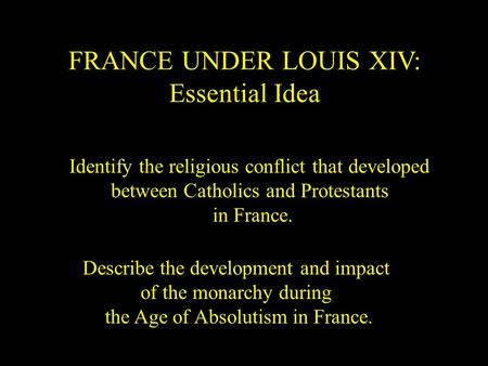 FRANCE UNDER LOUIS XIV: Essential Idea Identify the religious conflict that developed between Catholics and Protestants in France. Describe the development.