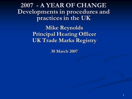 1 2007 - A YEAR OF CHANGE Developments in procedures and practices in the UK Mike Reynolds Principal Hearing Officer UK Trade Marks Registry 30 March 2007.