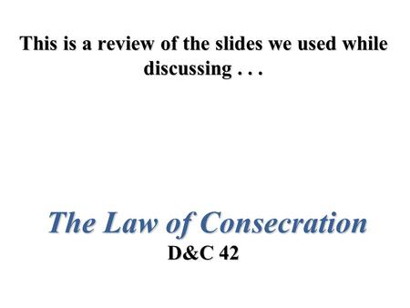 This is a review of the slides we used while discussing... The Law of Consecration D&C 42.