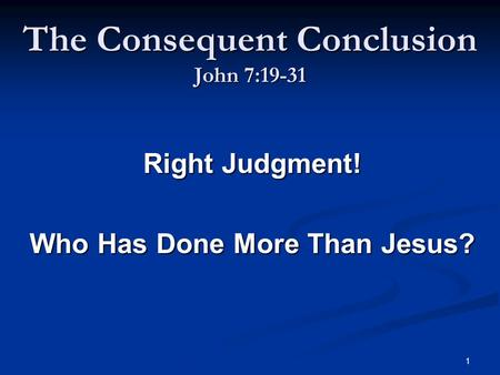 1 The Consequent Conclusion John 7:19-31 Right Judgment! Who Has Done More Than Jesus?