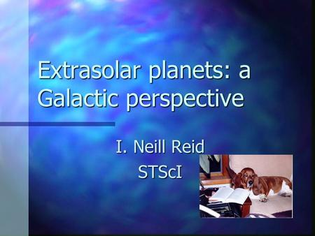Extrasolar planets: a Galactic perspective I. Neill Reid STScI.