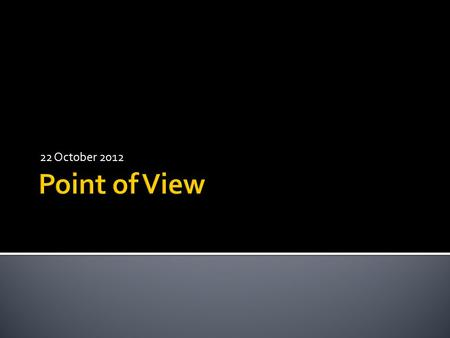 22 October 2012.  Point of View is the position (vantage point) from which the story is told.