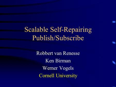 Scalable Self-Repairing Publish/Subscribe Robbert van Renesse Ken Birman Werner Vogels Cornell University.