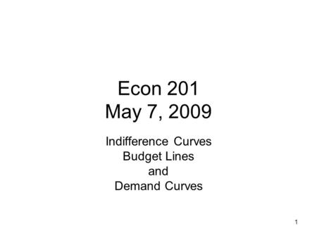 Econ 201 May 7, 2009 Indifference Curves Budget Lines and Demand Curves 1.