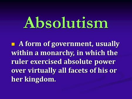Absolutism A form of government, usually within a monarchy, in which the ruler exercised absolute power over virtually all facets of his or her kingdom.