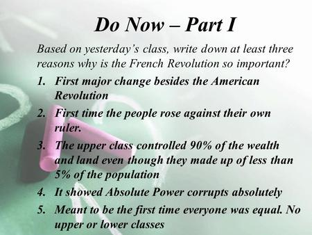 Do Now – Part I Based on yesterday's class, write down at least three reasons why is the French Revolution so important? 1.First major change besides the.