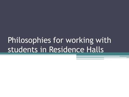 Philosophies for working with students in Residence Halls.