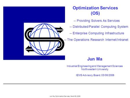 Jun Ma, Optimization Services, March 06, 2006 Optimization Services (OS) Jun Ma Industrial Engineering and Management Sciences Northwestern University.