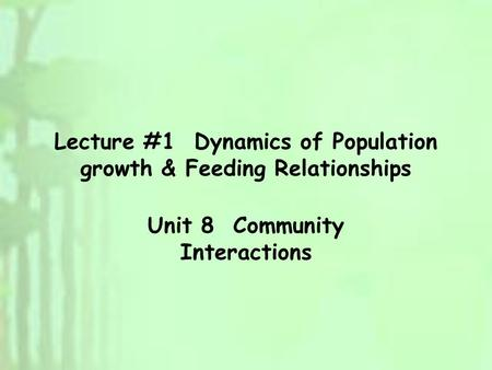 Lecture #1 Dynamics of Population growth & Feeding Relationships Unit 8 Community Interactions.