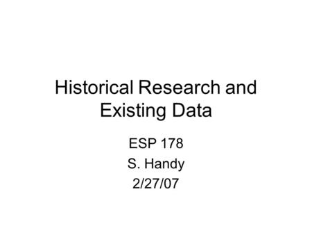 Historical Research and Existing Data ESP 178 S. Handy 2/27/07.