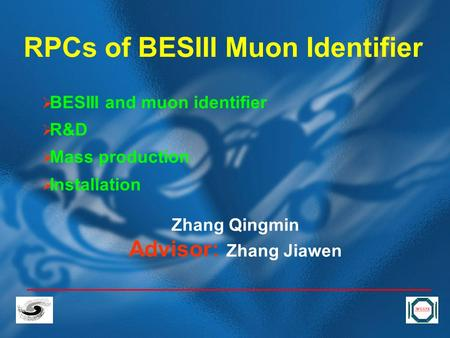 RPCs of BESIII Muon Identifier  BESIII and muon identifier  R&D  Mass production  Installation Zhang Qingmin Advisor: Zhang Jiawen.