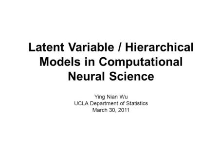 Latent Variable / Hierarchical Models in Computational Neural Science Ying Nian Wu UCLA Department of Statistics March 30, 2011.