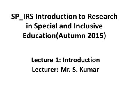 SP_IRS Introduction to Research in Special and Inclusive Education(Autumn 2015) Lecture 1: Introduction Lecturer: Mr. S. Kumar.