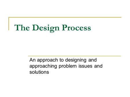 The Design Process An approach to designing and approaching problem issues and solutions.
