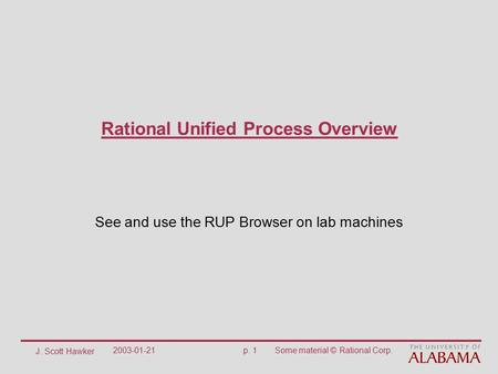 J. Scott Hawker 2003-01-21p. 1Some material © Rational Corp. Rational Unified Process Overview See and use the RUP Browser on lab machines.