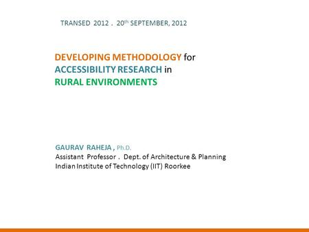 DEVELOPING METHODOLOGY for ACCESSIBILITY RESEARCH in RURAL ENVIRONMENTS TRANSED 2012. 20 th SEPTEMBER, 2012 GAURAV RAHEJA, Ph.D. Assistant Professor. Dept.