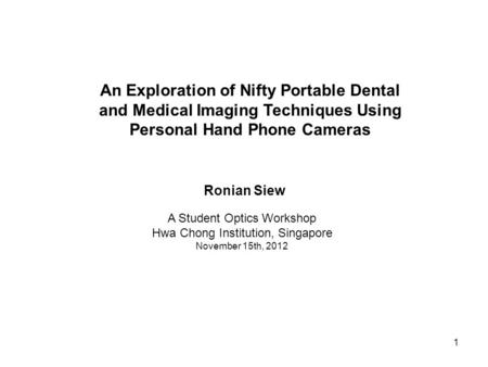 1 A Student Optics Workshop Hwa Chong Institution, Singapore November 15th, 2012 An Exploration of Nifty Portable Dental and Medical Imaging Techniques.