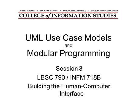 UML Use Case Models and Modular Programming Session 3 LBSC 790 / INFM 718B Building the Human-Computer Interface.