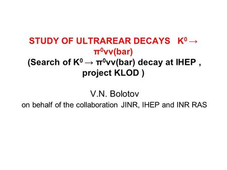 STUDY OF ULTRAREAR DECAYS K 0 → π 0 νν(bar) (Search of K 0 → π 0 νν(bar) decay at IHEP, project KLOD ) V.N. Bolotov on behalf of the collaboration JINR,
