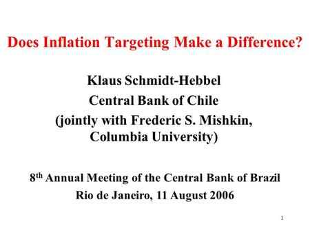 1 Does Inflation Targeting Make a Difference? Klaus Schmidt-Hebbel Central Bank of Chile (jointly with Frederic S. Mishkin, Columbia University) 8 th Annual.