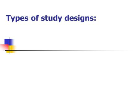 Types of study designs:. Objectives To understand the difference between descriptive and analytic studies To identify the hierarchy of study designs,