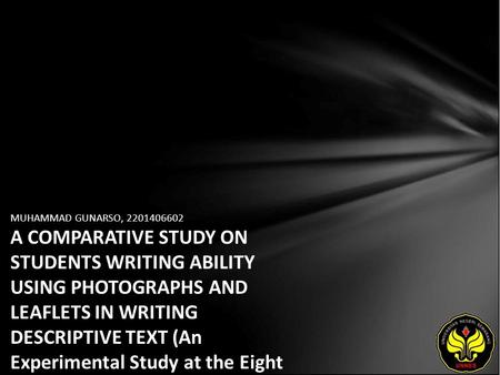MUHAMMAD GUNARSO, 2201406602 A COMPARATIVE STUDY ON STUDENTS WRITING ABILITY USING PHOTOGRAPHS AND LEAFLETS IN WRITING DESCRIPTIVE TEXT (An Experimental.
