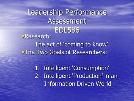 Leadership Performance Assessment EDL586 Research: Research: The act of 'coming to know' The Two Goals of Researchers: The Two Goals of Researchers: 1.
