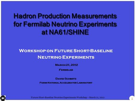 1 Future Short-Baseline Neutrino Experiments Workshop – March 21, 2012 Workshop on Future Short-Baseline Neutrino Experiments March 21, 2012 Fermilab David.