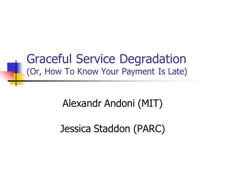 Graceful Service Degradation (Or, How To Know Your Payment Is Late) Alexandr Andoni (MIT) Jessica Staddon (PARC)