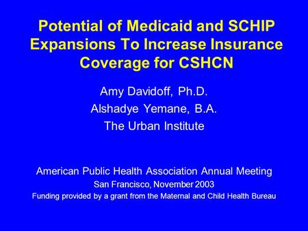 Potential of Medicaid and SCHIP Expansions To Increase Insurance Coverage for CSHCN Amy Davidoff, Ph.D. Alshadye Yemane, B.A. The Urban Institute American.
