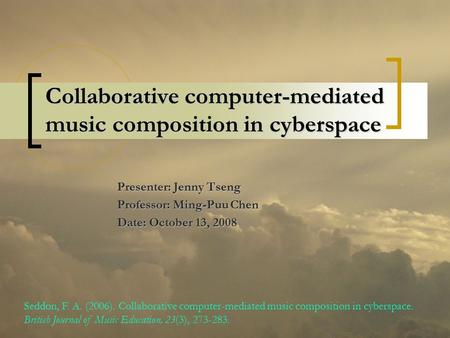 Collaborative computer-mediated music composition in cyberspace Presenter: Jenny Tseng Professor: Ming-Puu Chen Date: October 13, 2008 Seddon, F. A. (2006).