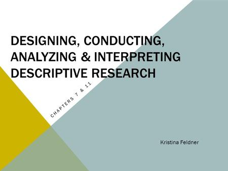DESIGNING, CONDUCTING, ANALYZING & INTERPRETING DESCRIPTIVE RESEARCH CHAPTERS 7 & 11 Kristina Feldner.