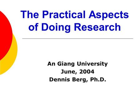 The Practical Aspects of Doing Research An Giang University June, 2004 Dennis Berg, Ph.D.
