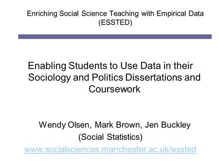 Enriching Social Science Teaching with Empirical Data (ESSTED) Enabling Students to Use Data in their Sociology and Politics Dissertations and Coursework.