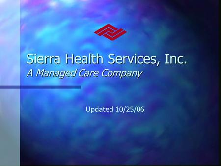 Sierra Health Services, Inc. A Managed Care Company Updated 10/25/06.