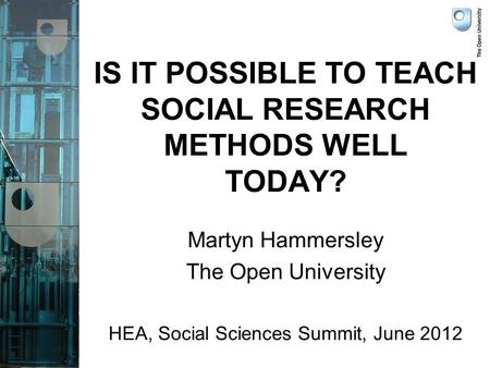 IS IT POSSIBLE TO TEACH SOCIAL RESEARCH METHODS WELL TODAY? Martyn Hammersley The Open University HEA, Social Sciences Summit, June 2012.