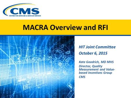 MACRA Overview and RFI HIT Joint Committee October 6, 2015 Kate Goodrich, MD MHS Director, Quality Measurement and Value- based Incentives Group CMS.