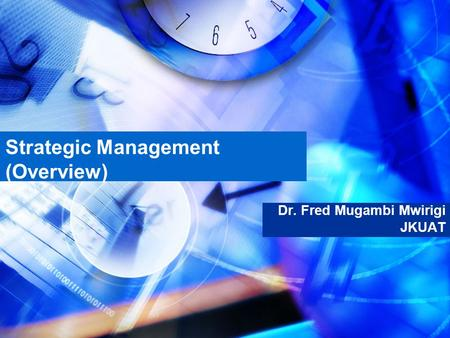 Strategic Management (Overview) Dr. Fred Mugambi Mwirigi JKUAT.