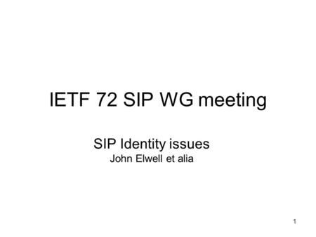 1 IETF 72 SIP WG meeting SIP Identity issues John Elwell et alia.